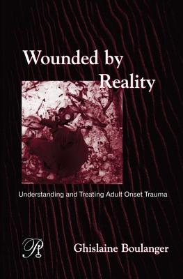 Wounded By Reality: Understanding and Treating Adult Onset Trauma - Boulanger, Ghislaine
