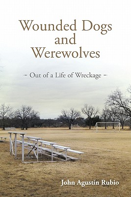 Wounded Dogs and Werewolves: Out of a Life of Wreckage - Rubio, John Agustin