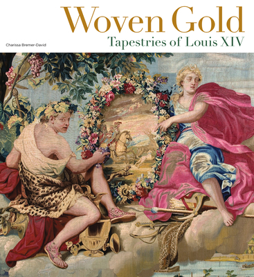 Woven Gold: Tapestries of Louis XIV - Bremer-David, Charissa, and Bertrand, Pascal-Francois (Contributions by), and Brejon de Lavergnee, Arnauld (Contributions by)
