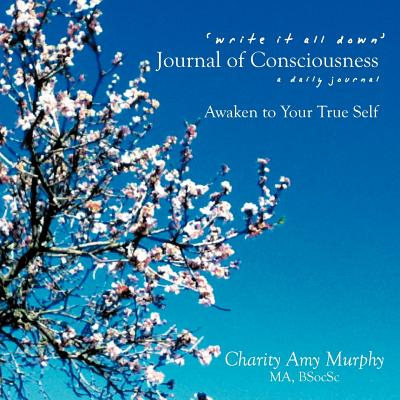 'Write It All Down' Journal of Consciousness: A Daily Journal Awaken to Your True Self - Murphy, Charity Amy
