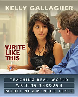 Write Like This: Teaching Real-World Writing Through Modeling & Mentor Texts - Gallagher, Kelly