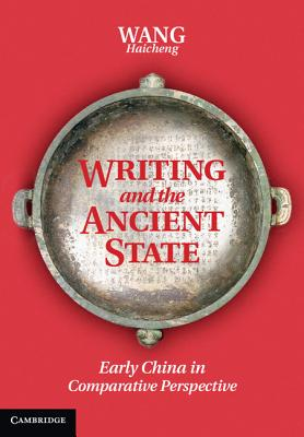 Writing and the Ancient State: Early China in Comparative Perspective - Wang, Haicheng