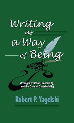 Writing as a Way of Being: Writing Instruction, Nonduality, and the Crisis of Sustainability - Yagelski, Robert