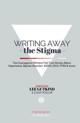 Writing Away the Stigma: Ten Courageous Writers Tell True Stories about Depression, Bipolar Disorder, ADHD, Ocd, Ptsd & More - Gutkind, Lee, Professor, and Vogler, Chad (Editor)