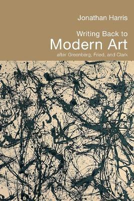Writing Back to Modern Art: After Greenberg, Fried, and Clark - Harris, Jonathan