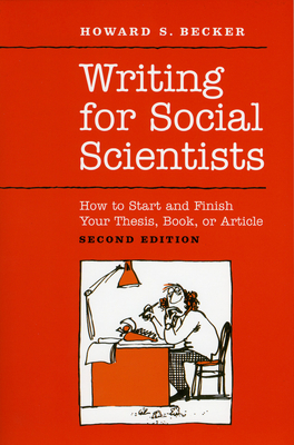 Writing for Social Scientists: How to Start and Finish Your Thesis, Book, or Article: Second Edition - Becker, Howard S, and Richards, Pamela (Contributions by)