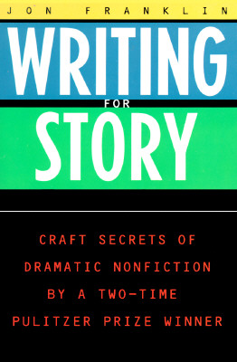 Writing for Story: Craft Secrets of Dramatic Nonfiction - Franklin, Jon, and Franklin, Jonathan