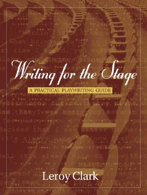 Writing for the Stage: A Practical Playwriting Guide - Clark, Leroy