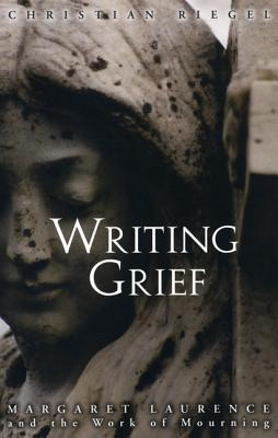 Writing Grief: Margaret Laurence and the Work of Mourning - Riegel, Christian
