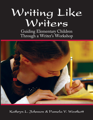 Writing Like Writers: Guiding Elementary Children Through a Writer's Workshop - Johnson, Kathryn, Professor, and Westcott, Pamela