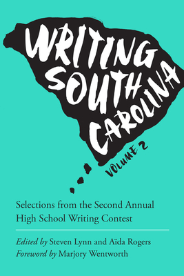 Writing South Carolina, Volume 2: Selections from the Second Annual High School Writing Contest - Rogers, Aida (Editor), and Lynn, Steven (Editor), and Wentworth, Marjory (Foreword by)