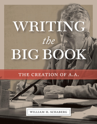 Writing the Big Book: The Creation of A.A. - Schaberg, William H