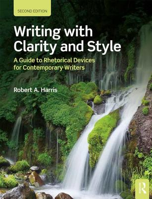 Writing with Clarity and Style: A Guide to Rhetorical Devices for Contemporary Writers - Harris, Robert A.