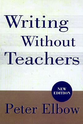 Writing Without Teachers - Elbow, Peter, Professor, B.A., M.A., PH.D.