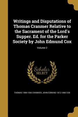 Writings and Disputations of Thomas Cranmer Relative to the Sacrament of the Lord's Supper. Ed. for the Parker Society by John Edmund Cox; Volume 2 - Cranmer, Thomas 1489-1556, and Cox, John Edmund 1812-1890