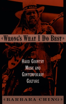 Wrong's What I Do Best: Hard Country Music and Contemporary Culture - Ching, Barbara