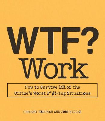 WTF? Work: How to Survive 101 of the Office's Worst F*#!-ing Situations - Bergman, Gregory