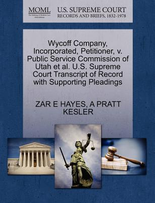 Wycoff Company, Incorporated, Petitioner, V. Public Service Commission of Utah Et Al. U.S. Supreme Court Transcript of Record with Supporting Pleadings - Hayes, Zar E, and Kesler, A Pratt