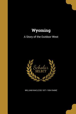 Wyoming: A Story of the Outdoor West - Raine, William MacLeod 1871-1954