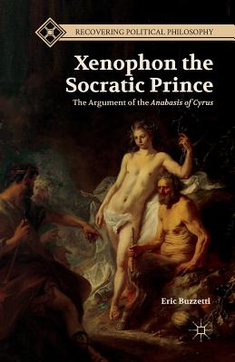Xenophon the Socratic Prince: The Argument of the Anabasis of Cyrus - Buzzetti, E