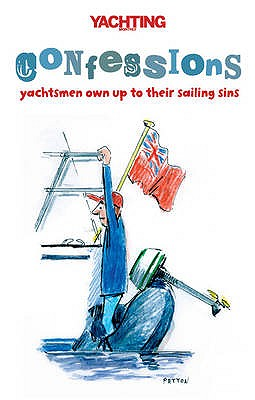 """Yachting Monthly's"" Confessions: Yachtsmen Own Up to Their Sailing Sins - Gelder, Paul, and Yachting Monthly"