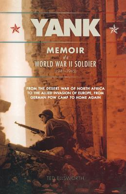 Yank: Memoir of a World War II Soldier (1941-1945) from the Desert War of Africa to the Allied Invasion of Europe, from German POW Camp to Home Again - Ellsworth, Ted
