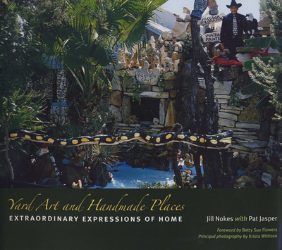 Yard Art and Handmade Places: Extraordinary Expressions of Home - Nokes, Jill