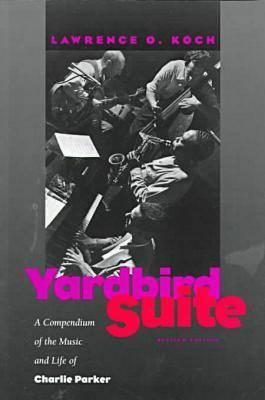 Yardbird Suite: A Compendium of the Music and Life of Charlie Parker - Koch, Lawrence O