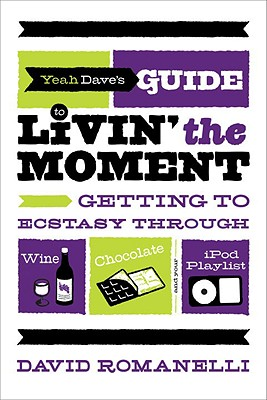 Yeah Dave's Guide to Livin' the Moment: Getting to Ecstasy Through Wine, Chocolate, and Your iPod Playlist - Romanelli, David