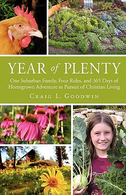 Year of Plenty: One Suburban Family, Four Rules, and 365 Days of Homegrown Adventure in Pursuit of Christian Living - Goodwin, Craig L