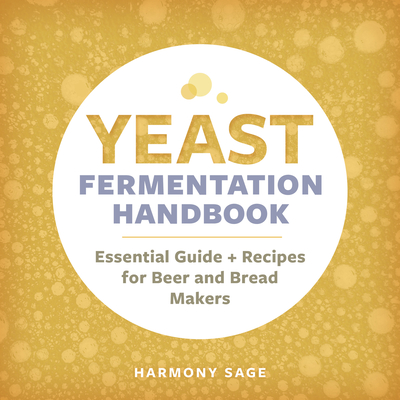 Yeast Fermentation Handbook: Essential Guide and Recipes for Beer and Bread Makers - Sage, Harmony