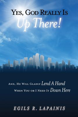 """Yes, God Really Is Up There! And, He Will Gladly """"Lend a Hand"""" When You or I Need It """"Down Here"""" - Lapainis, Egils R"""