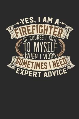 Yes, I Am a Firefighter of Course I Talk to Myself When I Work Sometimes I Need Expert Advice: Notebook a Firefighters Journal Handlettering Logbook 110 Blank Paper Pages 6 X 9 Firefighter Books I Journals I Firefighter Gifts - Designs, Maximus
