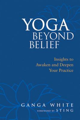 Yoga Beyond Belief: Insights to Awaken and Deepen Your Practice - White, Ganga, and Sting (Foreword by), and Schlenz, Mark (Introduction by)