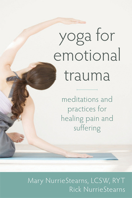 Yoga for Emotional Trauma: Meditations and Practices for Healing Pain and Suffering - Nurriestearns, Mary, Lcsw, and Nurriestearns, Rick