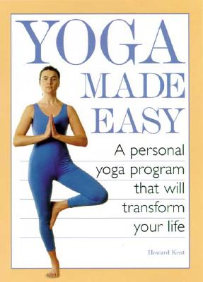 Yoga Made Easy: A Personal Yoga Program That Will Transform Your Life - Kent, Howard