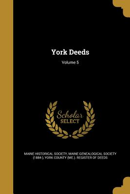 York Deeds; Volume 5 - Maine Historical Society (Creator), and Maine Genealogical Society (1884-) (Creator), and York County (Me ) Register of Deeds...