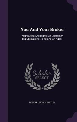 You and Your Broker: Your Duties and Rights as Customer, His Obligations to You as an Agent - Smitley, Robert Lincoln