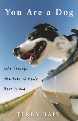 You Are a Dog: Life Through the Eyes of Man's Best Friend - Bain, Terry