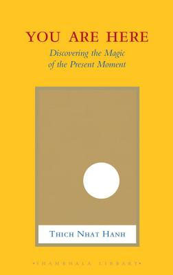 You Are Here: Discovering the Magic of the Present Moment - Hanh, Thich Nhat, and McLeod, Melvin (Editor), and Kohn, Sherab Chodzin (Translated by)