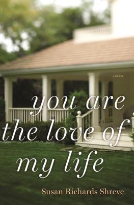 You Are the Love of My Life: A Novel - Shreve, Susan Richards