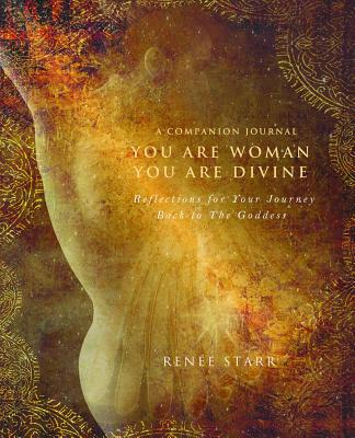 You Are Woman, You Are Divine--A Companion Journal: Reflections for Your Journey Back to the Goddess - Starr, Renee
