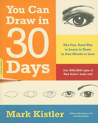 You Can Draw in 30 Days: The Fun, Easy Way to Learn to Draw in One Month or Less - Kistler, Mark