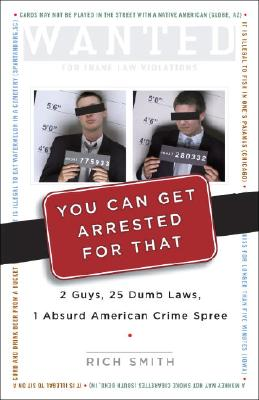 You Can Get Arrested for That: 2 Guys, 25 Dumb Laws, 1 Absurd American Crime Spree - Smith, Rich