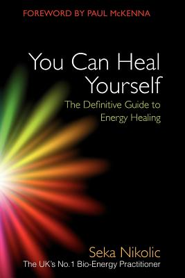 You Can Heal Yourself: The Definitive Guide to Energy Healing - Nikolic, Seka