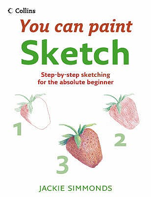 You Can Paint: Sketch: Step-By-Step Sketching for the Absolute Beginner - Simmonds, Jackie