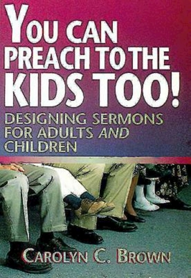 You Can Preach to the Kids Too!: Designing Sermons for Adults and Children - Brown, Carolyn C