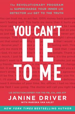 You Can't Lie to Me: The Revolutionary Program to Supercharge Your Inner Lie Detector and Get to the Truth - Driver, Janine