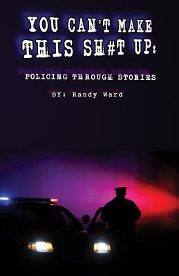 You Can't Make This Sh#t Up: Policing Through Stories - Ward, Randy