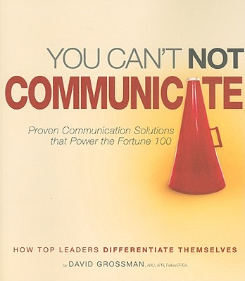 You Can't Not Communicate: Proven Communication Solutions That Power the Fortune 100 - Grossman, David